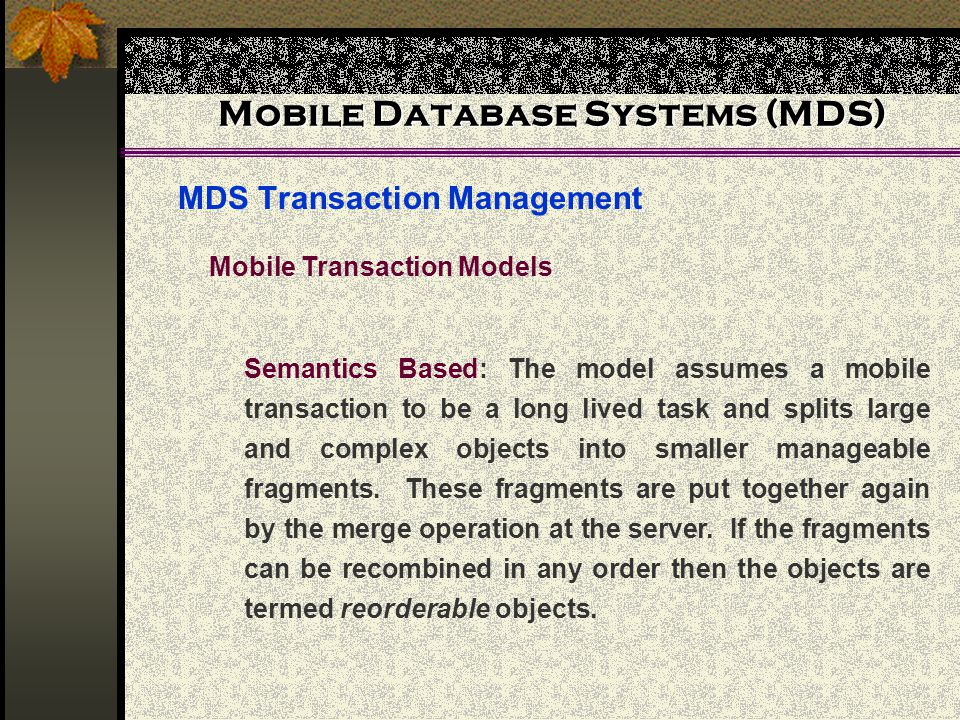 Mobile Database Systems (MDS) MDS Transaction Management Mobile Transaction Models Semantics Based: The model assumes a mobile transaction to be a long lived task and splits large and complex objects into smaller manageable fragments.