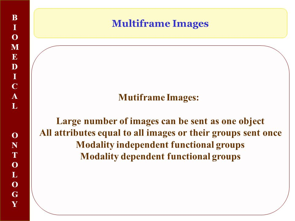 BIOMEDICALONTOLOGYBIOMEDICALONTOLOGY Mutiframe Images: Large number of images can be sent as one object All attributes equal to all images or their groups sent once Modality independent functional groups Modality dependent functional groups Multiframe Images