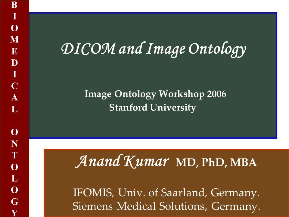 DICOM and Image Ontology Image Ontology Workshop 2006 Stanford University Anand Kumar MD, PhD, MBA IFOMIS, Univ.