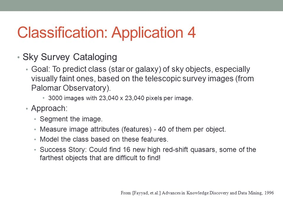 Classification: Application 4 Sky Survey Cataloging Goal: To predict class (star or galaxy) of sky objects, especially visually faint ones, based on the telescopic survey images (from Palomar Observatory).