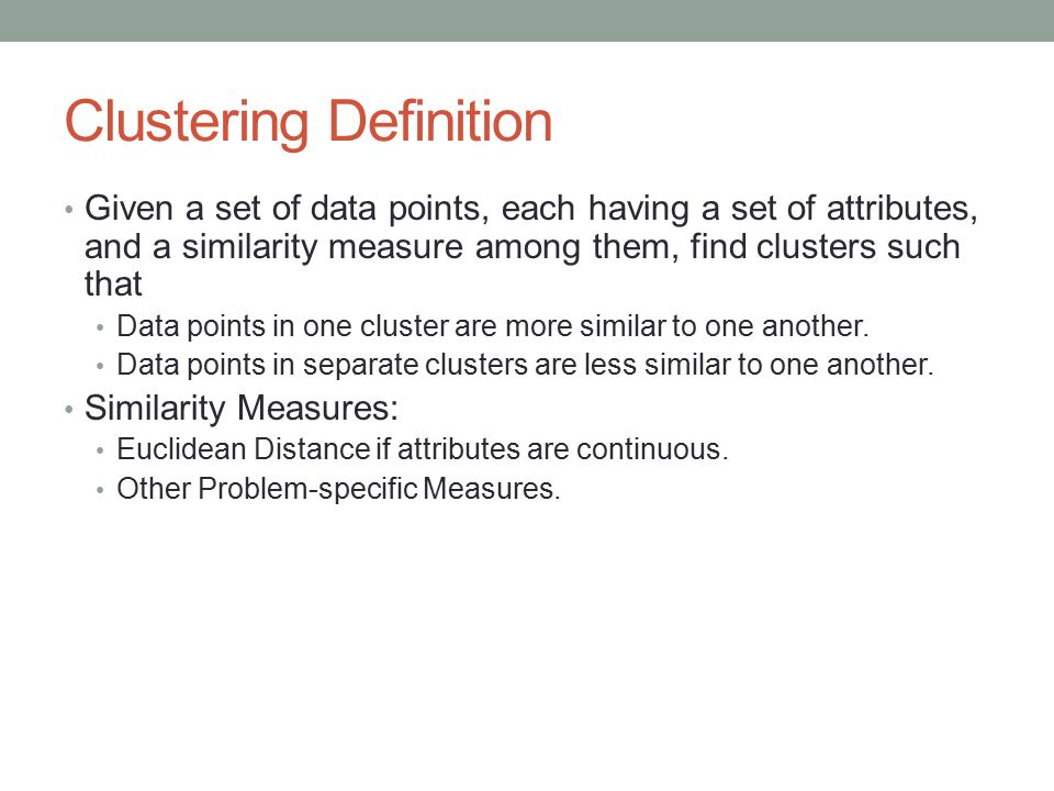 Clustering Definition Given a set of data points, each having a set of attributes, and a similarity measure among them, find clusters such that Data points in one cluster are more similar to one another.