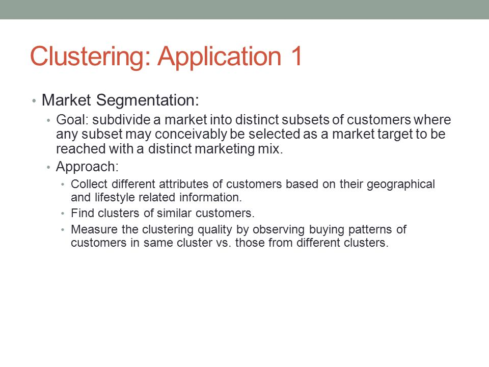 Clustering: Application 1 Market Segmentation: Goal: subdivide a market into distinct subsets of customers where any subset may conceivably be selected as a market target to be reached with a distinct marketing mix.