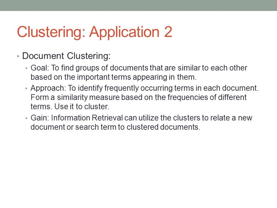 Clustering: Application 2 Document Clustering: Goal: To find groups of documents that are similar to each other based on the important terms appearing in them.
