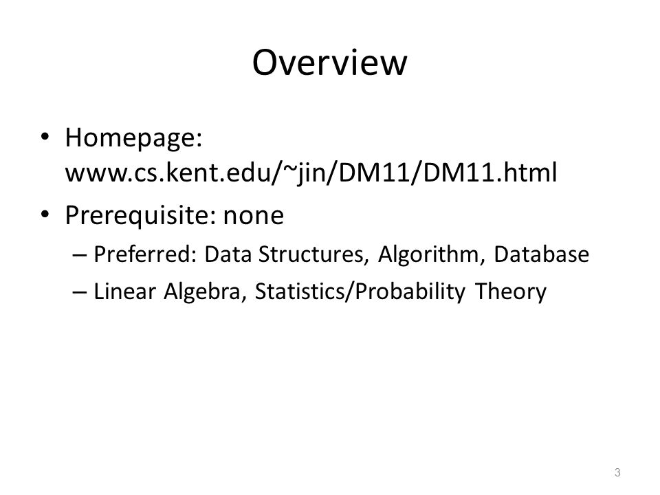 Overview Homepage: www.cs.kent.edu/~jin/DM11/DM11.html Prerequisite: none – Preferred: Data Structures, Algorithm, Database – Linear Algebra, Statistics/Probability Theory 3