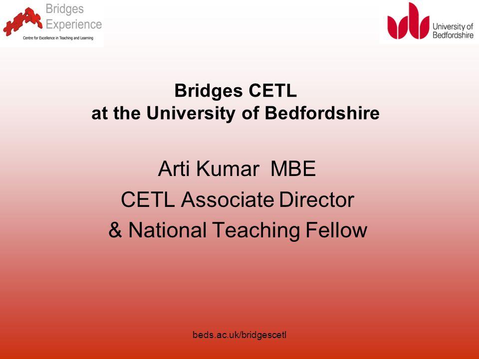 beds.ac.uk/bridgescetl Bridges CETL at the University of Bedfordshire Arti Kumar MBE CETL Associate Director & National Teaching Fellow