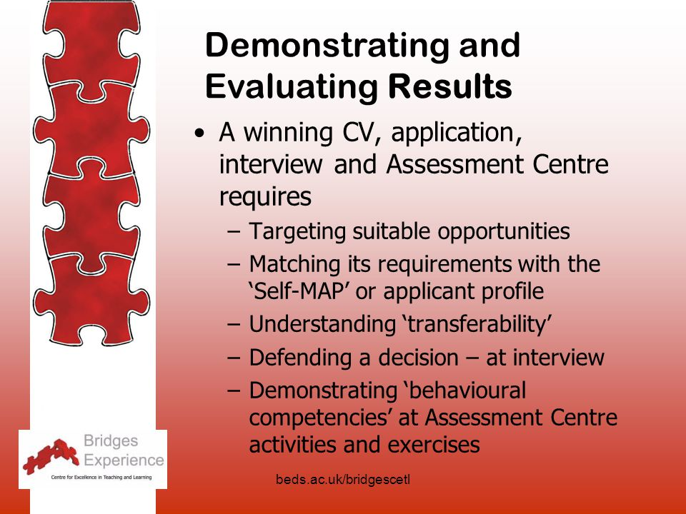 beds.ac.uk/bridgescetl A winning CV, application, interview and Assessment Centre requires –Targeting suitable opportunities –Matching its requirements with the 'Self-MAP' or applicant profile –Understanding 'transferability' –Defending a decision – at interview –Demonstrating 'behavioural competencies' at Assessment Centre activities and exercises Demonstrating and Evaluating Results