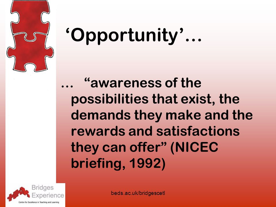beds.ac.uk/bridgescetl … awareness of the possibilities that exist, the demands they make and the rewards and satisfactions they can offer (NICEC briefing, 1992) 'Opportunity'…
