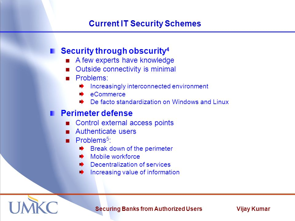Vijay KumarSecuring Banks from Authorized Users Current IT Security Schemes Security through obscurity 4 A few experts have knowledge Outside connectivity is minimal Problems: Increasingly interconnected environment eCommerce De facto standardization on Windows and Linux Perimeter defense Control external access points Authenticate users Problems 5 : Break down of the perimeter Mobile workforce Decentralization of services Increasing value of information