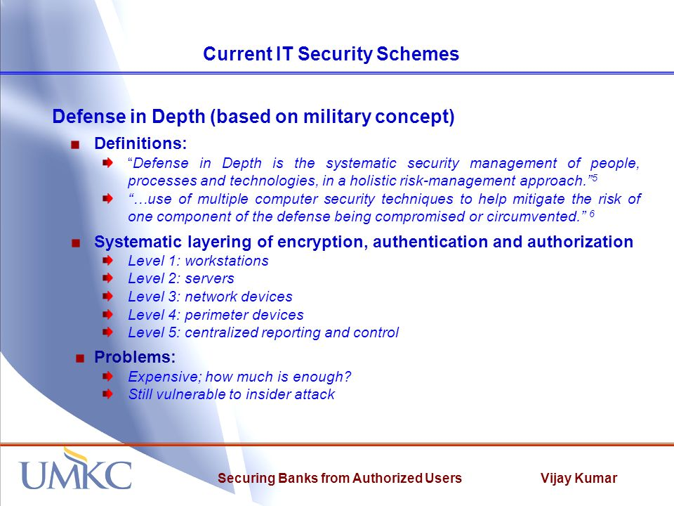 "Vijay KumarSecuring Banks from Authorized Users Current IT Security Schemes Defense in Depth (based on military concept) Definitions: ""Defense in Dept"