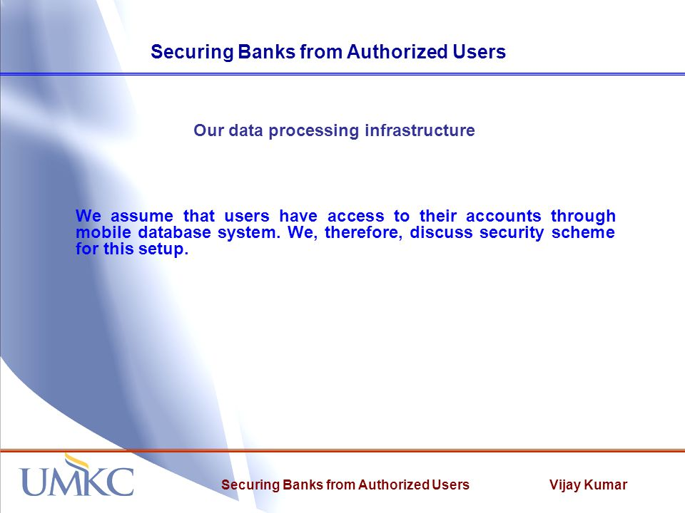 Vijay KumarSecuring Banks from Authorized Users Our data processing infrastructure We assume that users have access to their accounts through mobile database system.