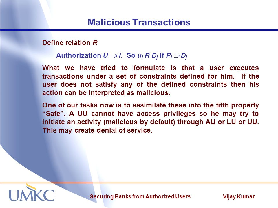Vijay KumarSecuring Banks from Authorized Users Malicious Transactions Define relation R Authorization U  I. So u i R D j if P i  D j What we have t
