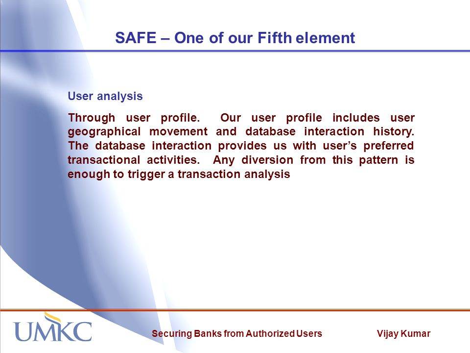 Vijay KumarSecuring Banks from Authorized Users SAFE – One of our Fifth element User analysis Through user profile. Our user profile includes user geo
