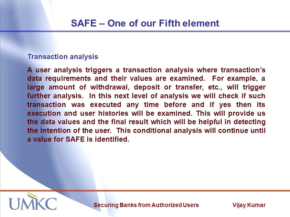 Vijay KumarSecuring Banks from Authorized Users SAFE – One of our Fifth element Transaction analysis A user analysis triggers a transaction analysis where transaction's data requirements and their values are examined.