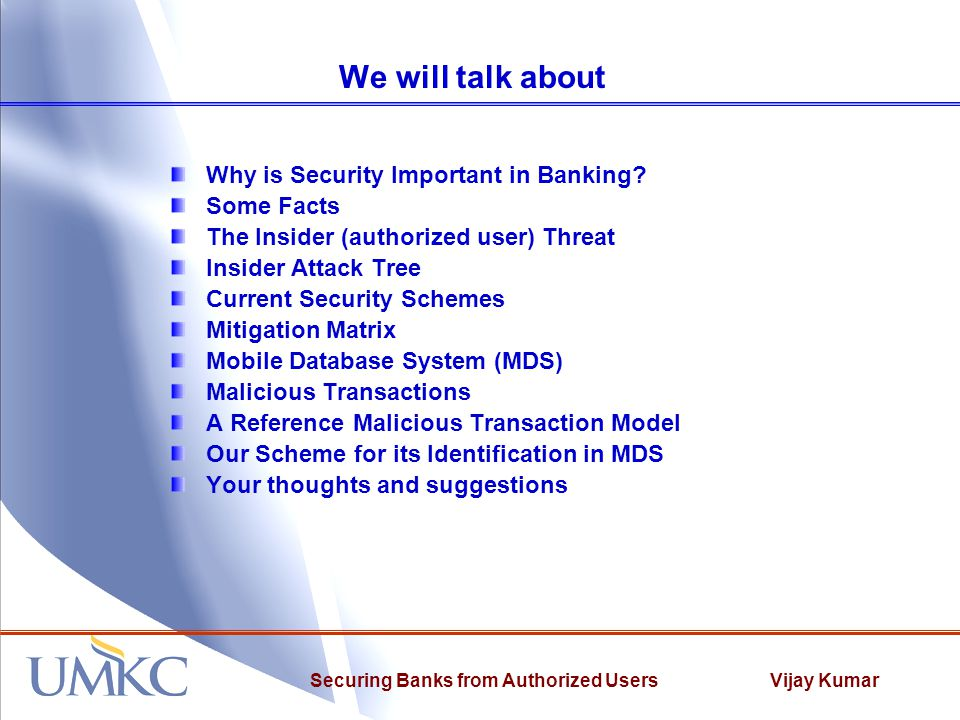 Vijay KumarSecuring Banks from Authorized Users Current IT Security Schemes Purpose Indentify weaknesses in current mitigation strategies against insiders Indentify where layered strategies could defeat an insider Determine where location-based authentication would strengthen security Design Assess attack methods versus mitigation strategies Ranked mitigation on a scale from 0 to 2 0 provides no protection 1 provides some protection but can be circumvented 2 provides strong protection Identified 16 mitigation strategies currently in use