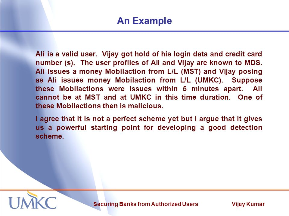 Vijay KumarSecuring Banks from Authorized Users An Example Ali is a valid user. Vijay got hold of his login data and credit card number (s). The user
