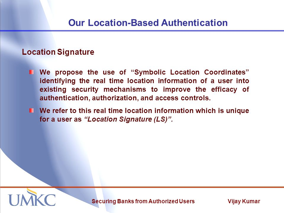 "Vijay KumarSecuring Banks from Authorized Users Our Location-Based Authentication We propose the use of ""Symbolic Location Coordinates"" identifying th"