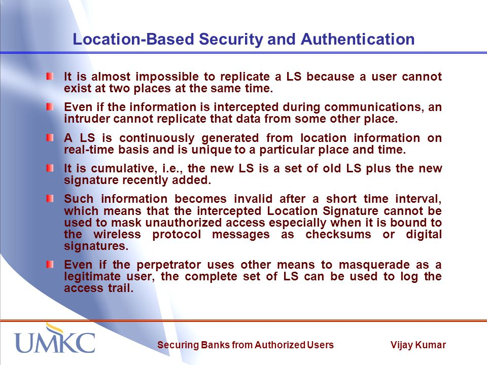 Vijay KumarSecuring Banks from Authorized Users Location-Based Security and Authentication It is almost impossible to replicate a LS because a user cannot exist at two places at the same time.