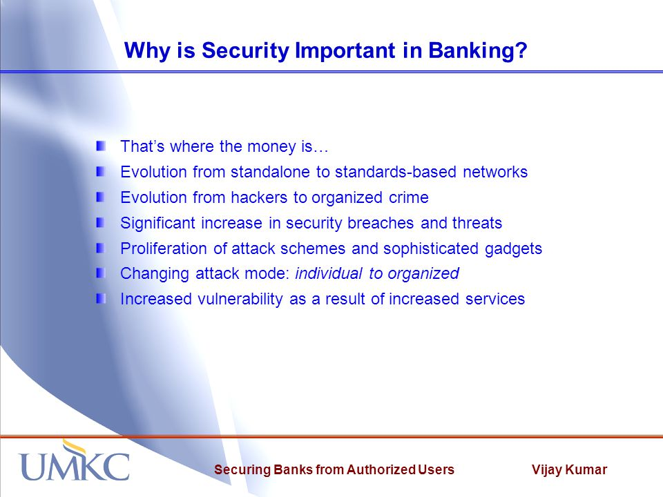 Vijay KumarSecuring Banks from Authorized Users Some Facts 646 data breaches in 2008, a 47% increase from 2007 1 At Heartland, the fourth largest card processor, a breach potentially revealed 100 million credit card numbers Average cost per computer security incident of financial fraud close to $500,000 A manager at a military base learned she is about to be dismissed so she enciphers critical files and offers to sell the key to her boss of $10,000 and immunity from prosecution A system admin at a bank reviewing a log notices a $10 million transaction to an account that ends in 6734.