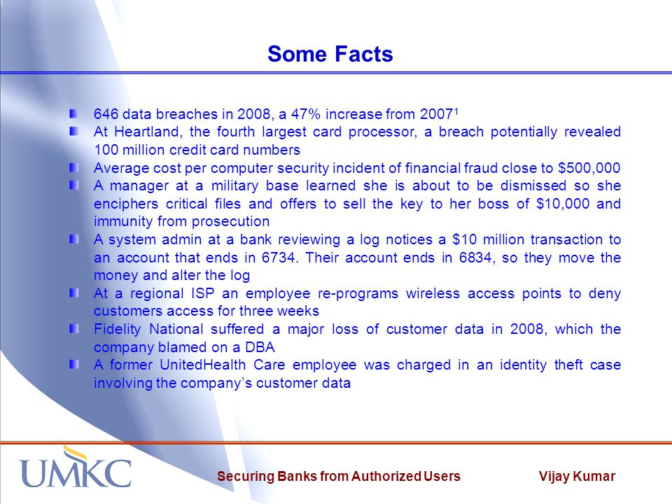 Vijay KumarSecuring Banks from Authorized Users Some Facts 646 data breaches in 2008, a 47% increase from 2007 1 At Heartland, the fourth largest card