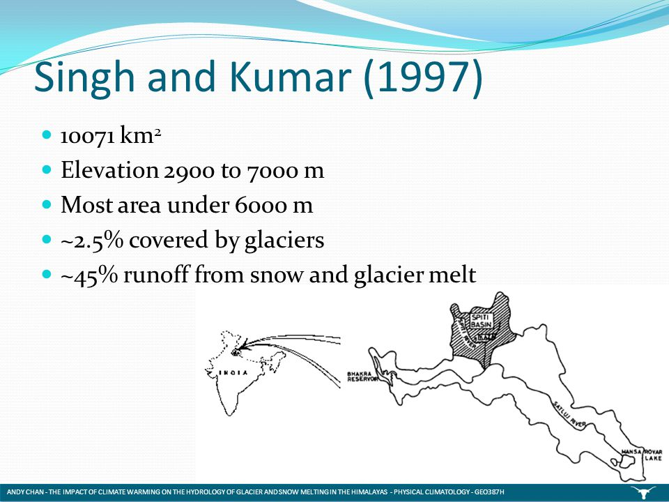 Singh and Kumar (1997) 10071 km 2 Elevation 2900 to 7000 m Most area under 6000 m ~2.5% covered by glaciers ~45% runoff from snow and glacier melt AND