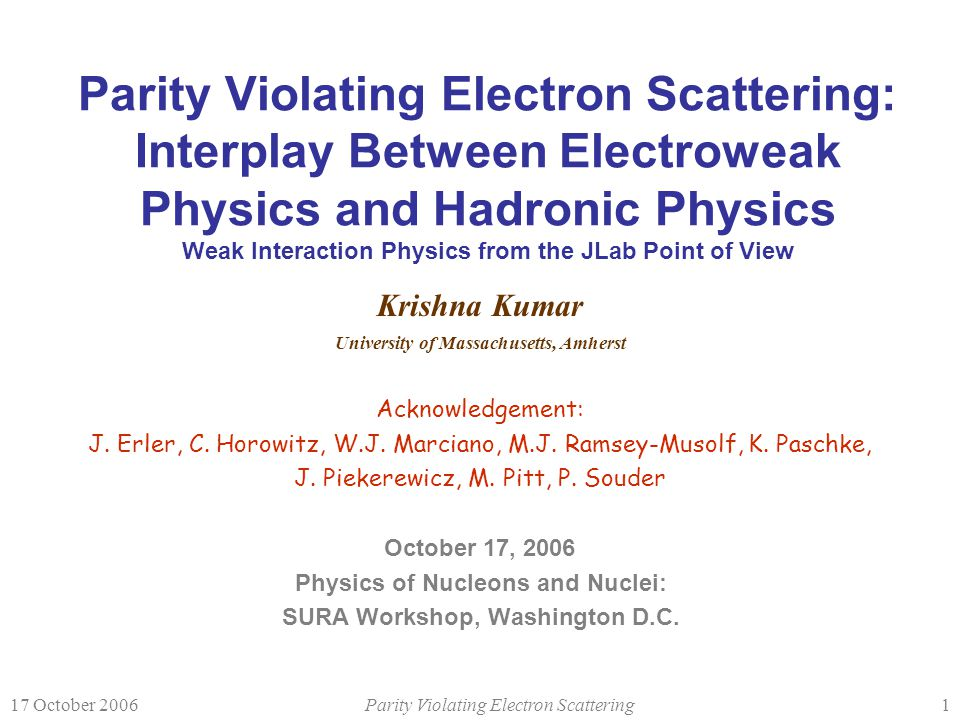17 October 2006Parity Violating Electron Scattering1 Parity Violating Electron Scattering: Interplay Between Electroweak Physics and Hadronic Physics Weak Interaction Physics from the JLab Point of View Krishna Kumar University of Massachusetts, Amherst Acknowledgement: J.