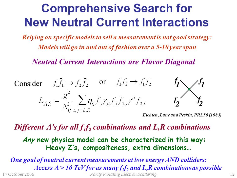17 October 2006Parity Violating Electron Scattering12 Comprehensive Search for New Neutral Current Interactions Neutral Current Interactions are Flavor Diagonal Any new physics model can be characterized in this way: Heavy Z's, compositeness, extra dimensions… Relying on specific models to sell a measurement is not good strategy: Models will go in and out of fashion over a 5-10 year span One goal of neutral current measurements at low energy AND colliders: Access  > 10 TeV for as many f 1 f 2 and L,R combinations as possible Consider or Different  's for all f 1 f 2 combinations and L,R combinations Eichten, Lane and Peskin, PRL50 (1983)