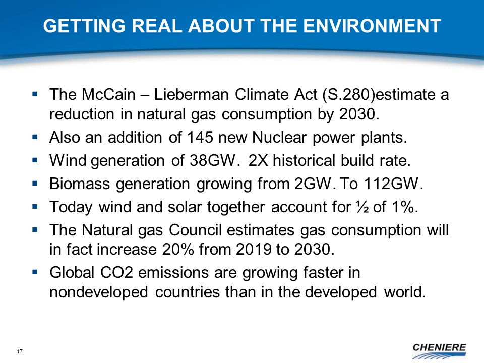 17 GETTING REAL ABOUT THE ENVIRONMENT  The McCain – Lieberman Climate Act (S.280)estimate a reduction in natural gas consumption by 2030.