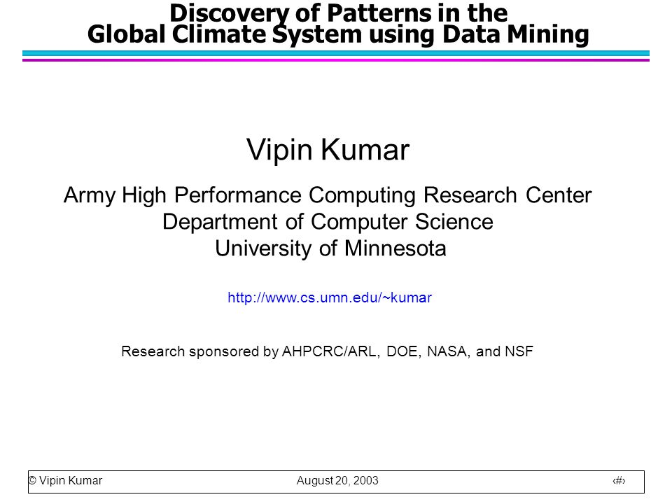 © Vipin Kumar August 20, 2003 1 Discovery of Patterns in the Global Climate System using Data Mining Vipin Kumar Army High Performance Computing Research Center Department of Computer Science University of Minnesota http://www.cs.umn.edu/~kumar Research sponsored by AHPCRC/ARL, DOE, NASA, and NSF