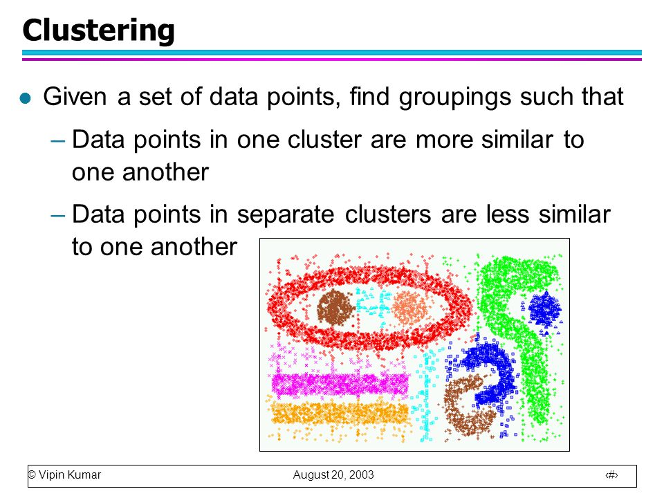 © Vipin Kumar August 20, 2003 12 Clustering l Given a set of data points, find groupings such that –Data points in one cluster are more similar to one another –Data points in separate clusters are less similar to one another