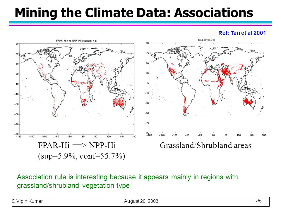 © Vipin Kumar August 20, 2003 25 Mining the Climate Data: Associations FPAR-Hi ==> NPP-Hi (sup=5.9%, conf=55.7%) Grassland/Shrubland areas Association rule is interesting because it appears mainly in regions with grassland/shrubland vegetation type Ref: Tan et al 2001