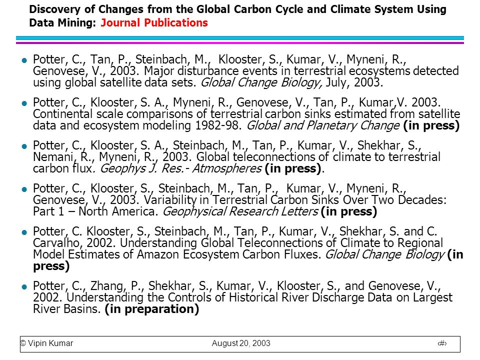 © Vipin Kumar August 20, 2003 29 Discovery of Changes from the Global Carbon Cycle and Climate System Using Data Mining: Journal Publications l Potter, C., Tan, P., Steinbach, M., Klooster, S., Kumar, V., Myneni, R., Genovese, V., 2003.