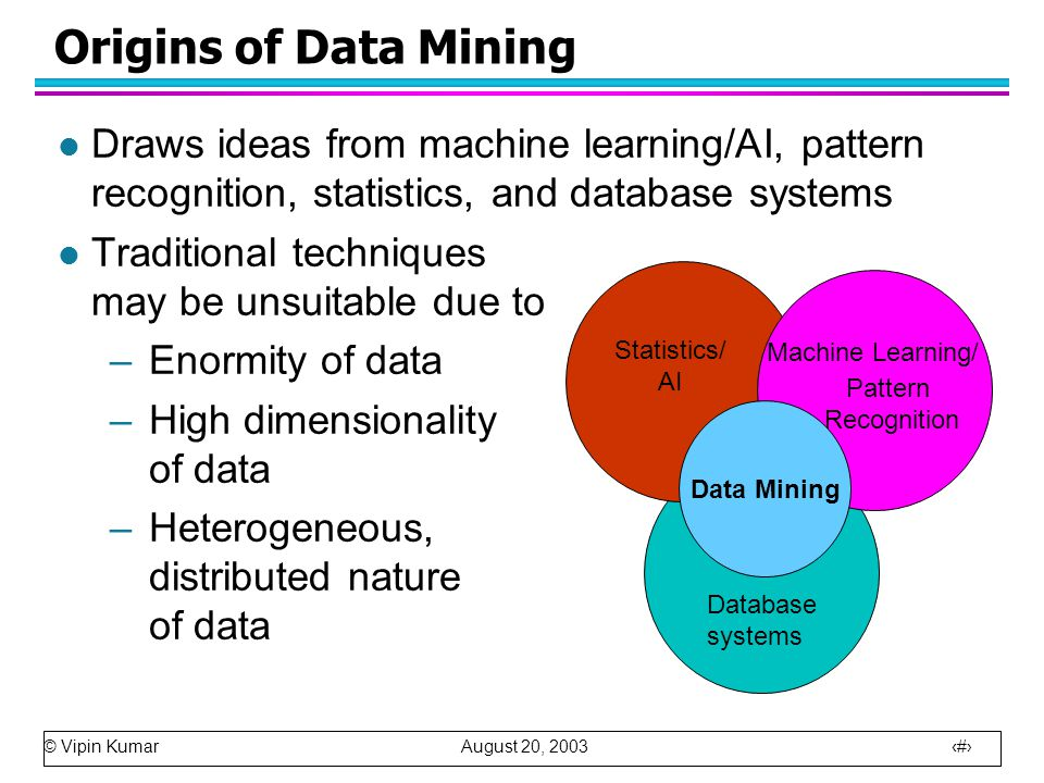 © Vipin Kumar August 20, 2003 7 Origins of Data Mining l Draws ideas from machine learning/AI, pattern recognition, statistics, and database systems l Traditional techniques may be unsuitable due to –Enormity of data –High dimensionality of data –Heterogeneous, distributed nature of data Machine Learning/ Pattern Recognition Statistics/ AI Data Mining Database systems
