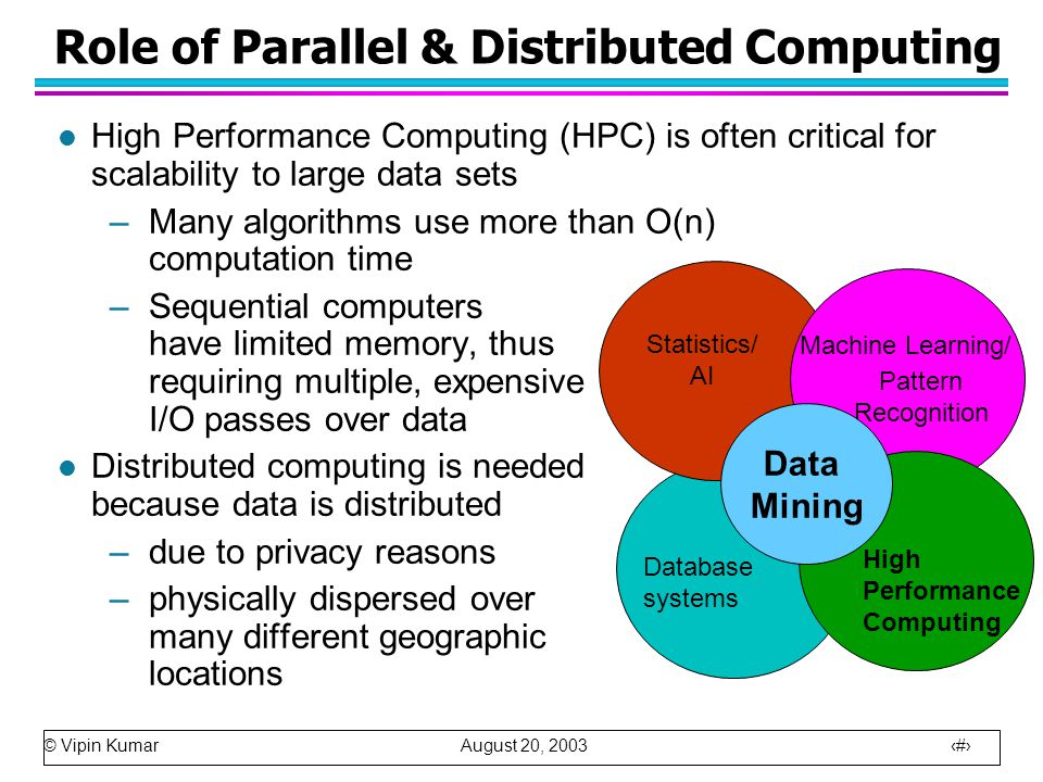 © Vipin Kumar August 20, 2003 8 Role of Parallel & Distributed Computing l High Performance Computing (HPC) is often critical for scalability to large data sets –Many algorithms use more than O(n) computation time –Sequential computers have limited memory, thus requiring multiple, expensive I/O passes over data l Distributed computing is needed because data is distributed –due to privacy reasons –physically dispersed over many different geographic locations Machine Learning/ Pattern Recognition Statistics/ AI High Performance Computing Data Mining Database systems