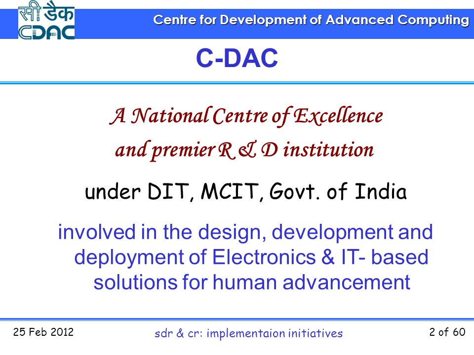 Centre for Development of Advanced Computing 25 Feb 2012 sdr & cr: implementaion initiatives 2 of 60 C-DAC A National Centre of Excellence and premier