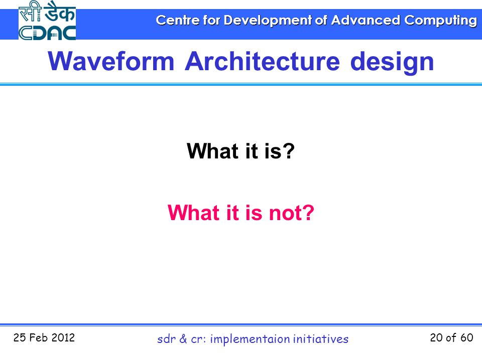 Centre for Development of Advanced Computing 25 Feb 2012 sdr & cr: implementaion initiatives 20 of 60 Waveform Architecture design What it is? What it