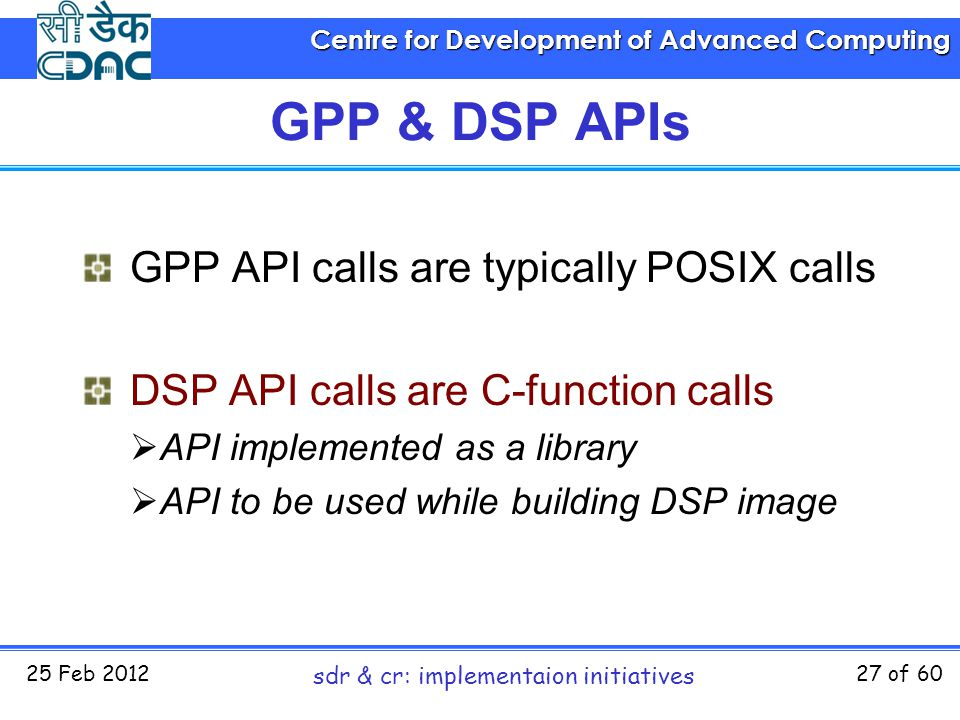 Centre for Development of Advanced Computing 25 Feb 2012 sdr & cr: implementaion initiatives 27 of 60 GPP & DSP APIs GPP API calls are typically POSIX