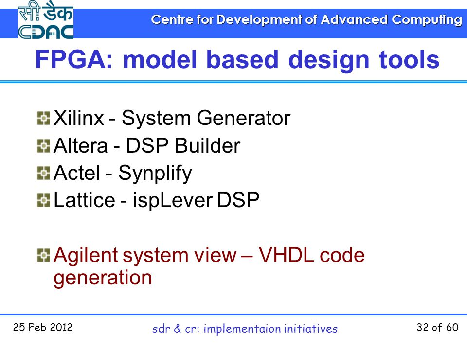 Centre for Development of Advanced Computing 25 Feb 2012 sdr & cr: implementaion initiatives 32 of 60 FPGA: model based design tools Xilinx - System G