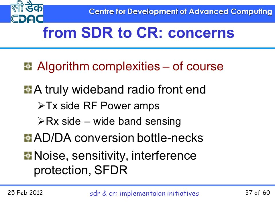 Centre for Development of Advanced Computing 25 Feb 2012 sdr & cr: implementaion initiatives 37 of 60 from SDR to CR: concerns Algorithm complexities