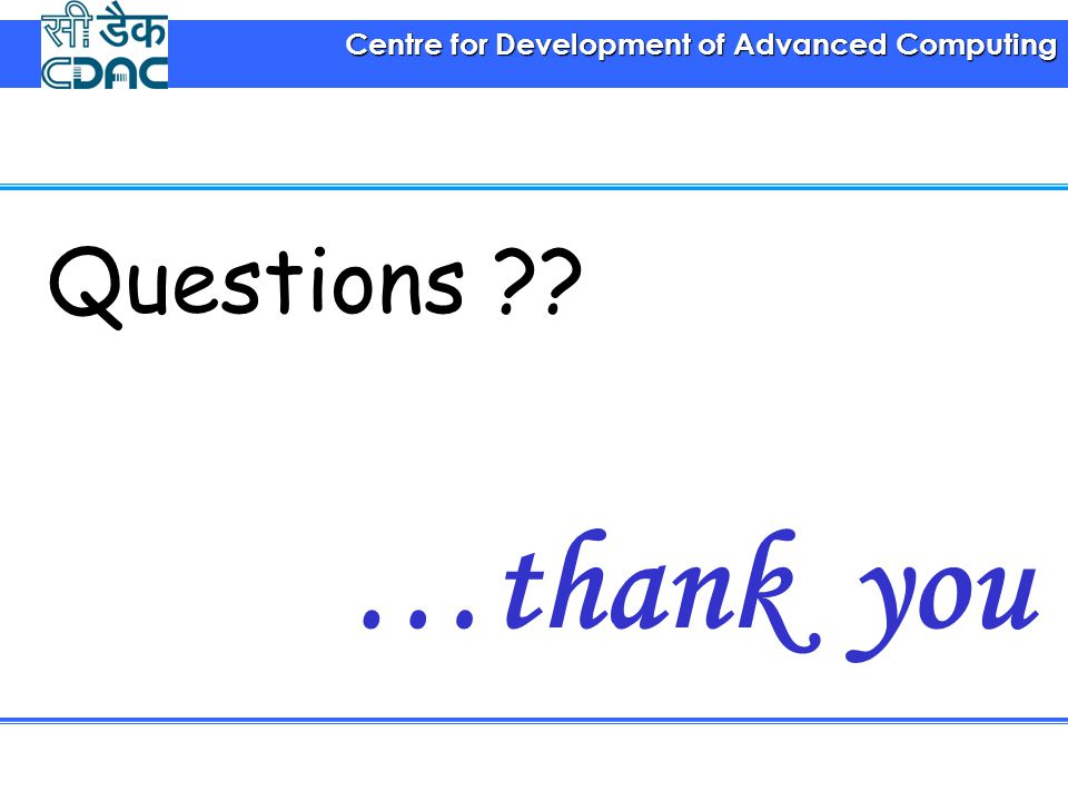 Centre for Development of Advanced Computing …thank you Questions ??