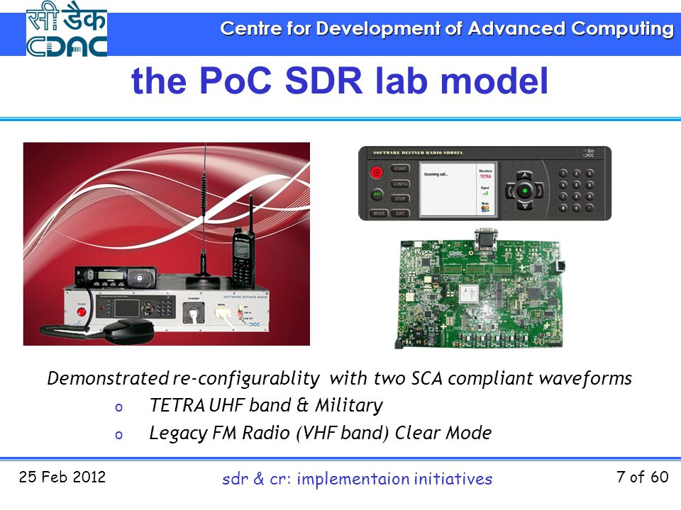 Centre for Development of Advanced Computing 25 Feb 2012 sdr & cr: implementaion initiatives 7 of 60 Demonstrated re-configurablity with two SCA compl