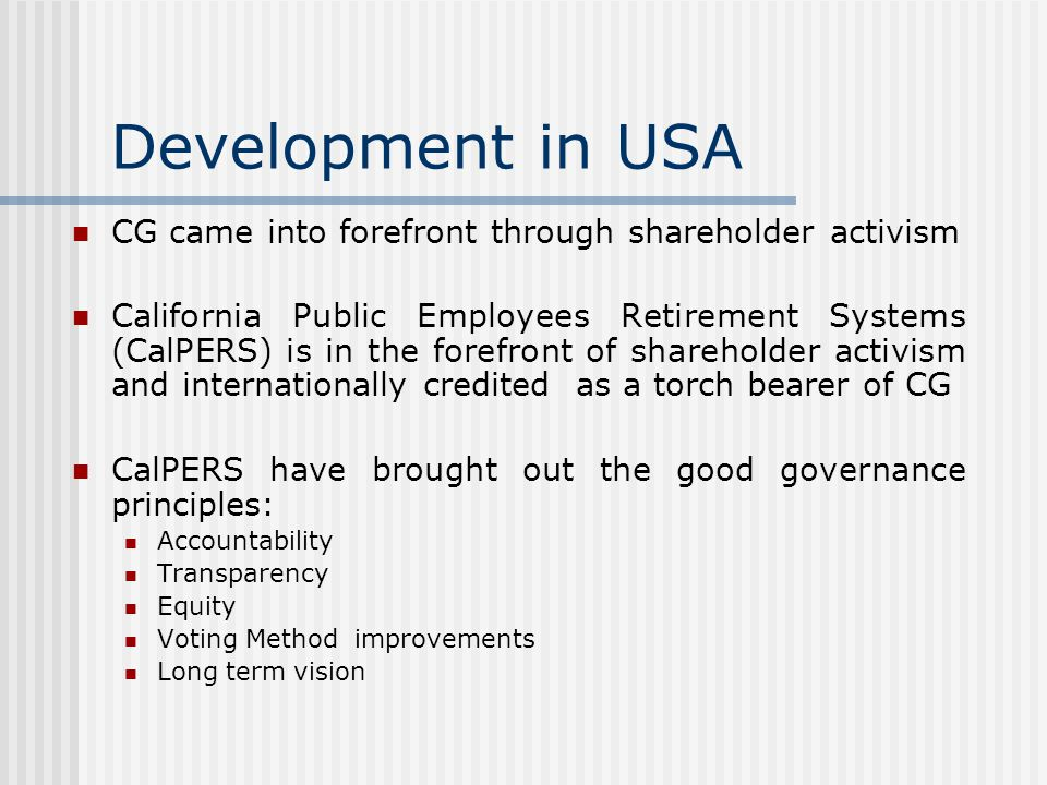 Development in USA CG came into forefront through shareholder activism California Public Employees Retirement Systems (CalPERS) is in the forefront of shareholder activism and internationally credited as a torch bearer of CG CalPERS have brought out the good governance principles: Accountability Transparency Equity Voting Method improvements Long term vision