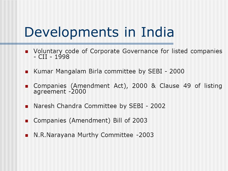 Developments in India Voluntary code of Corporate Governance for listed companies - CII - 1998 Kumar Mangalam Birla committee by SEBI - 2000 Companies (Amendment Act), 2000 & Clause 49 of listing agreement -2000 Naresh Chandra Committee by SEBI - 2002 Companies (Amendment) Bill of 2003 N.R.Narayana Murthy Committee -2003