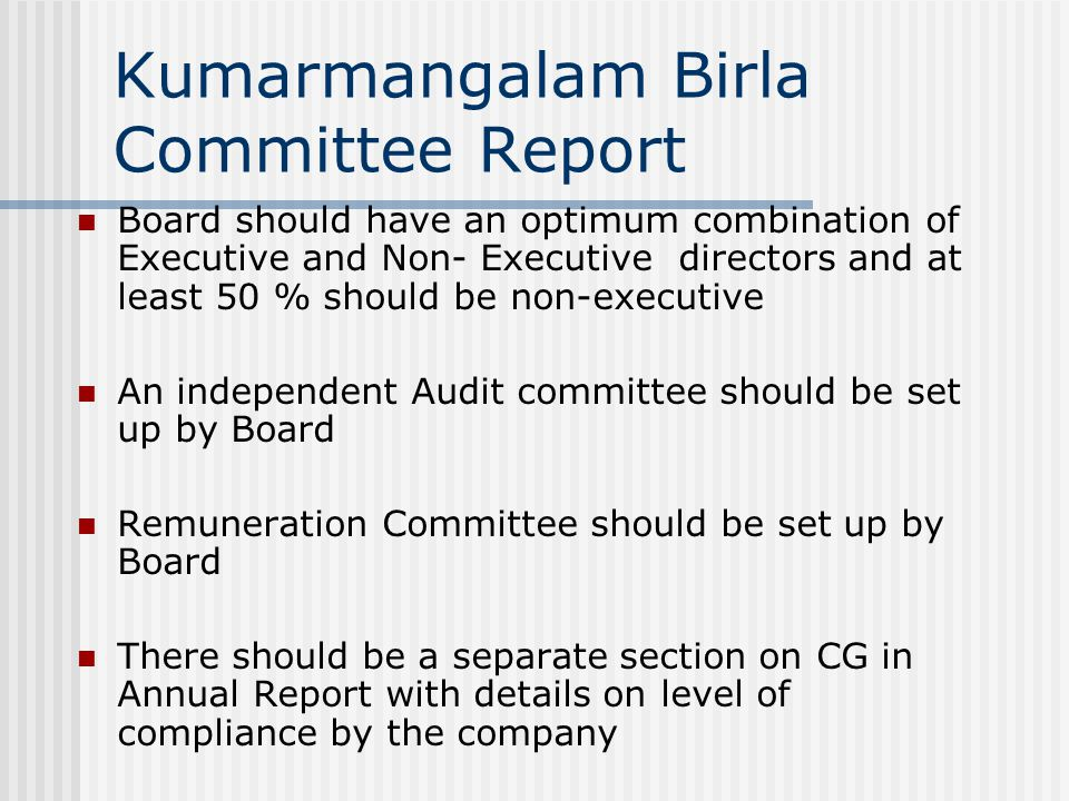 Kumarmangalam Birla Committee Report Board should have an optimum combination of Executive and Non- Executive directors and at least 50 % should be non-executive An independent Audit committee should be set up by Board Remuneration Committee should be set up by Board There should be a separate section on CG in Annual Report with details on level of compliance by the company