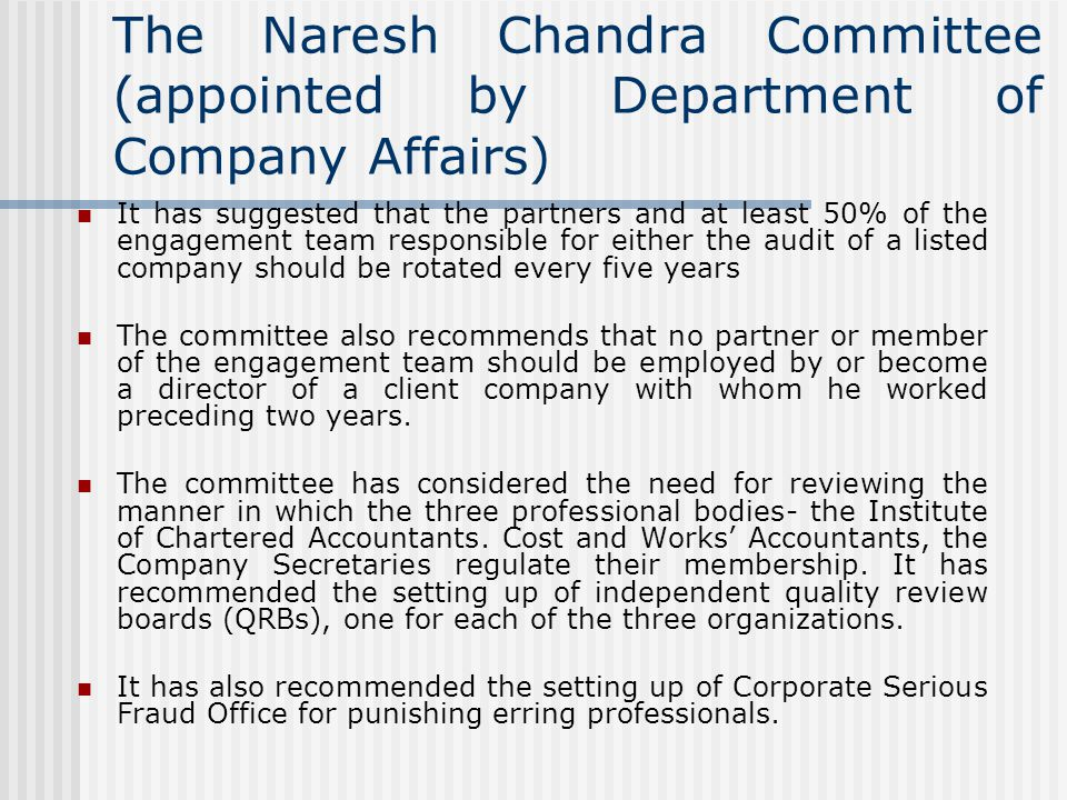The Naresh Chandra Committee (appointed by Department of Company Affairs) It has suggested that the partners and at least 50% of the engagement team responsible for either the audit of a listed company should be rotated every five years The committee also recommends that no partner or member of the engagement team should be employed by or become a director of a client company with whom he worked preceding two years.