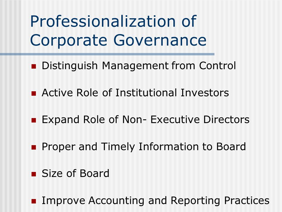Professionalization of Corporate Governance Distinguish Management from Control Active Role of Institutional Investors Expand Role of Non- Executive Directors Proper and Timely Information to Board Size of Board Improve Accounting and Reporting Practices