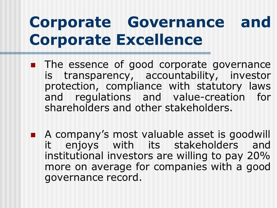 Corporate Governance and Corporate Excellence The essence of good corporate governance is transparency, accountability, investor protection, compliance with statutory laws and regulations and value-creation for shareholders and other stakeholders.