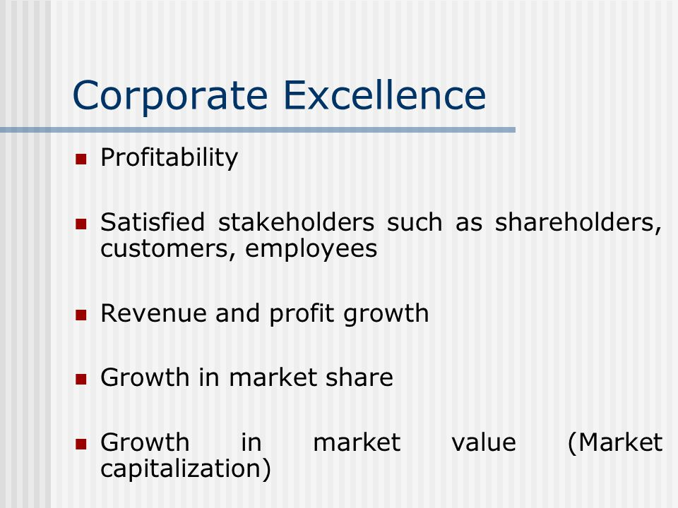 Corporate Excellence Profitability Satisfied stakeholders such as shareholders, customers, employees Revenue and profit growth Growth in market share Growth in market value (Market capitalization)
