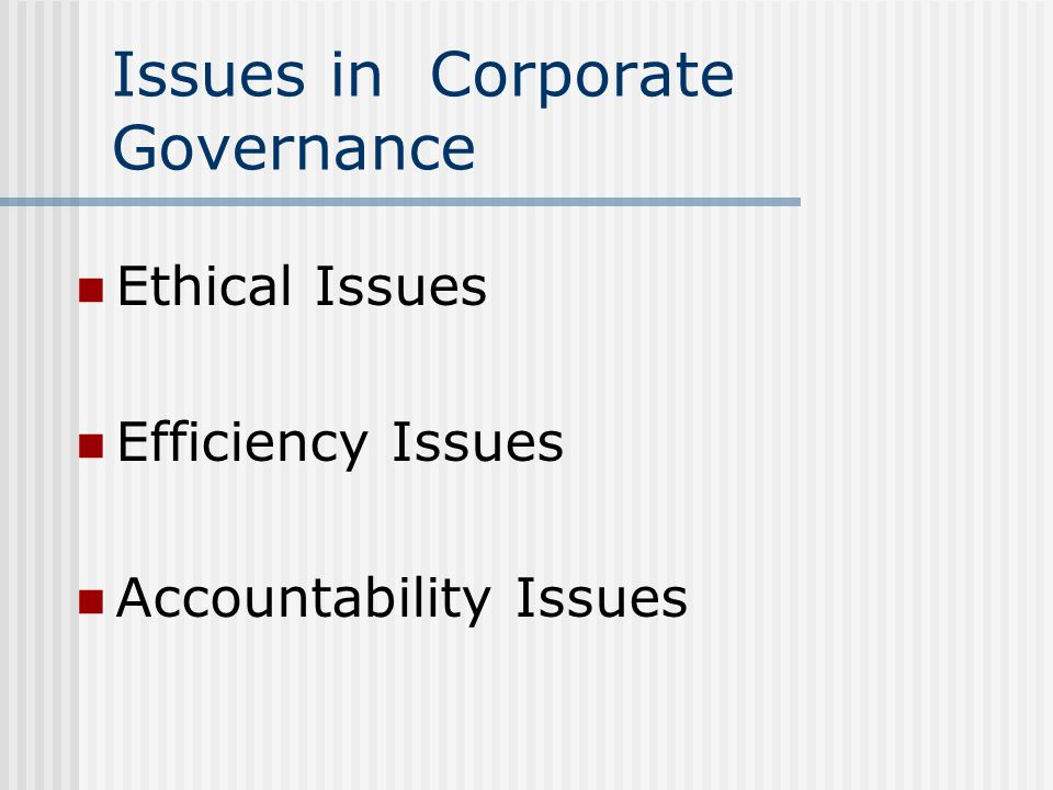Issues in Corporate Governance Ethical Issues Efficiency Issues Accountability Issues