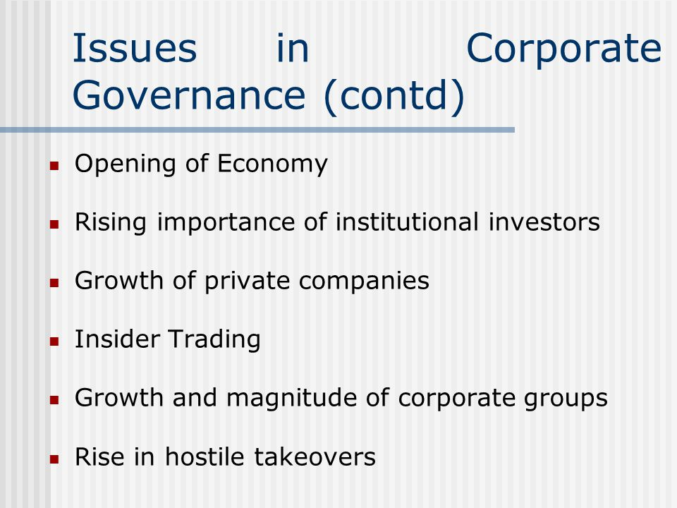 Issues in Corporate Governance (contd) Opening of Economy Rising importance of institutional investors Growth of private companies Insider Trading Growth and magnitude of corporate groups Rise in hostile takeovers