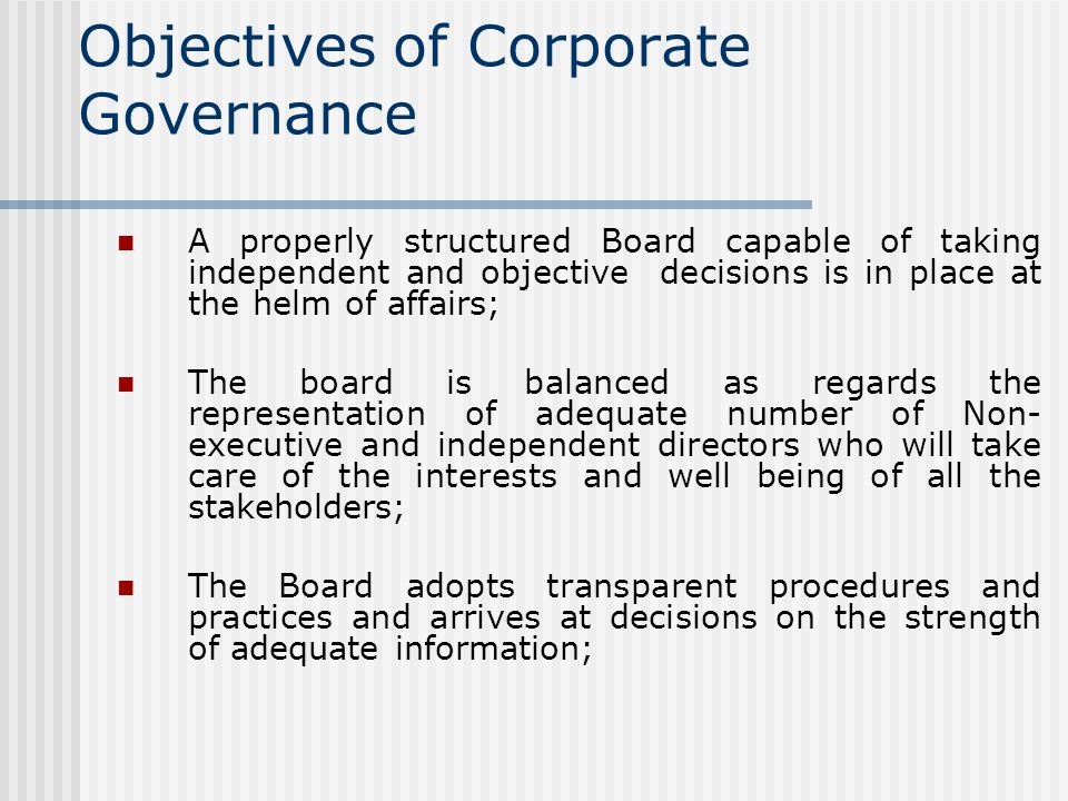 Objectives of Corporate Governance A properly structured Board capable of taking independent and objective decisions is in place at the helm of affairs; The board is balanced as regards the representation of adequate number of Non- executive and independent directors who will take care of the interests and well being of all the stakeholders; The Board adopts transparent procedures and practices and arrives at decisions on the strength of adequate information;